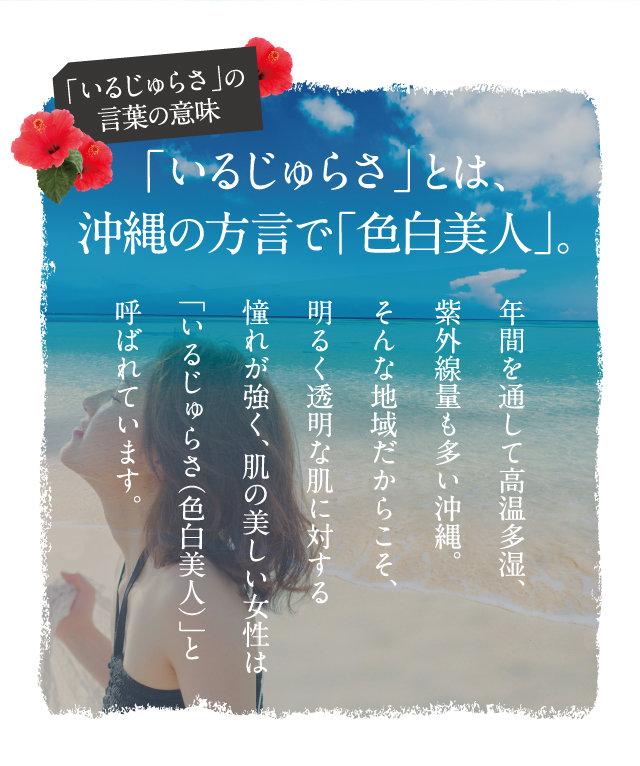 「いるじゅらさ」とは、沖縄の方言で「色白美人」。